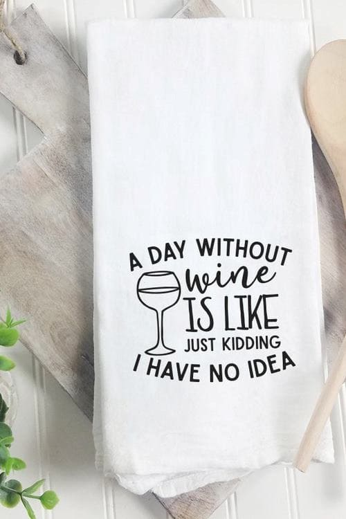 A Day Without Wine is like Just Kidding I Have No Idea Funny Tea Towel for Wine Lovers